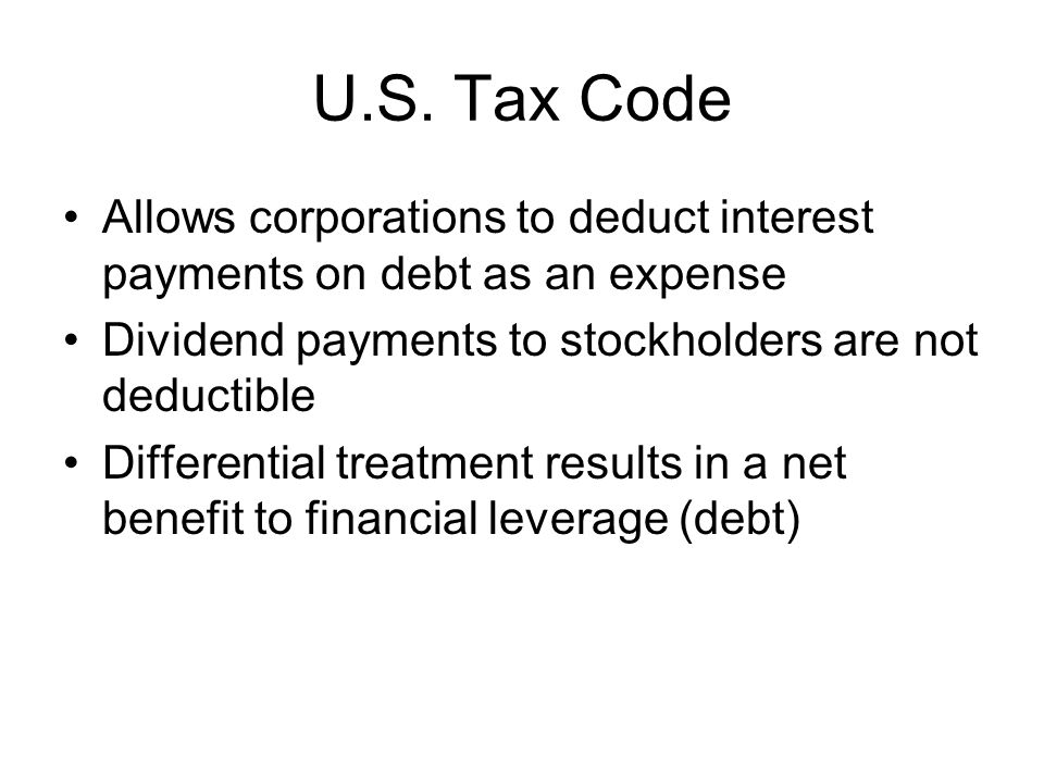 U.S. Tax Code Allows corporations to deduct interest payments on debt as an expense Dividend payments to stockholders are not deductible Differential