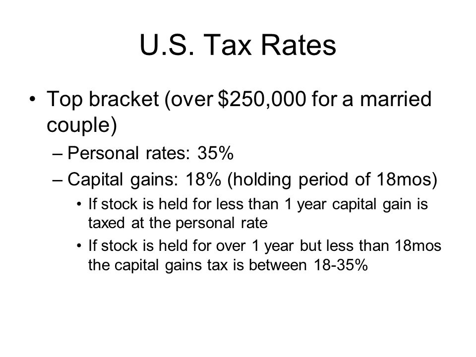 U.S. Tax Rates Top bracket (over $250,000 for a married couple) –Personal rates: 35% –Capital gains: 18% (holding period of 18mos) If stock is held fo