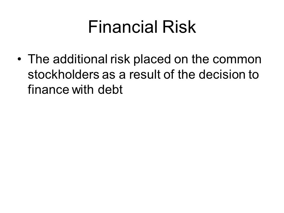 Financial Risk The additional risk placed on the common stockholders as a result of the decision to finance with debt