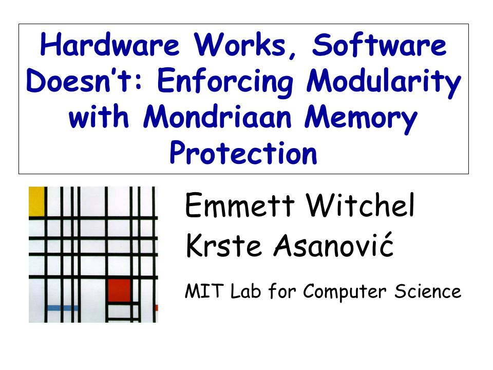 Emmett Witchel Krste Asanović MIT Lab for Computer Science Hardware Works, Software Doesn't: Enforcing Modularity with Mondriaan Memory Protection