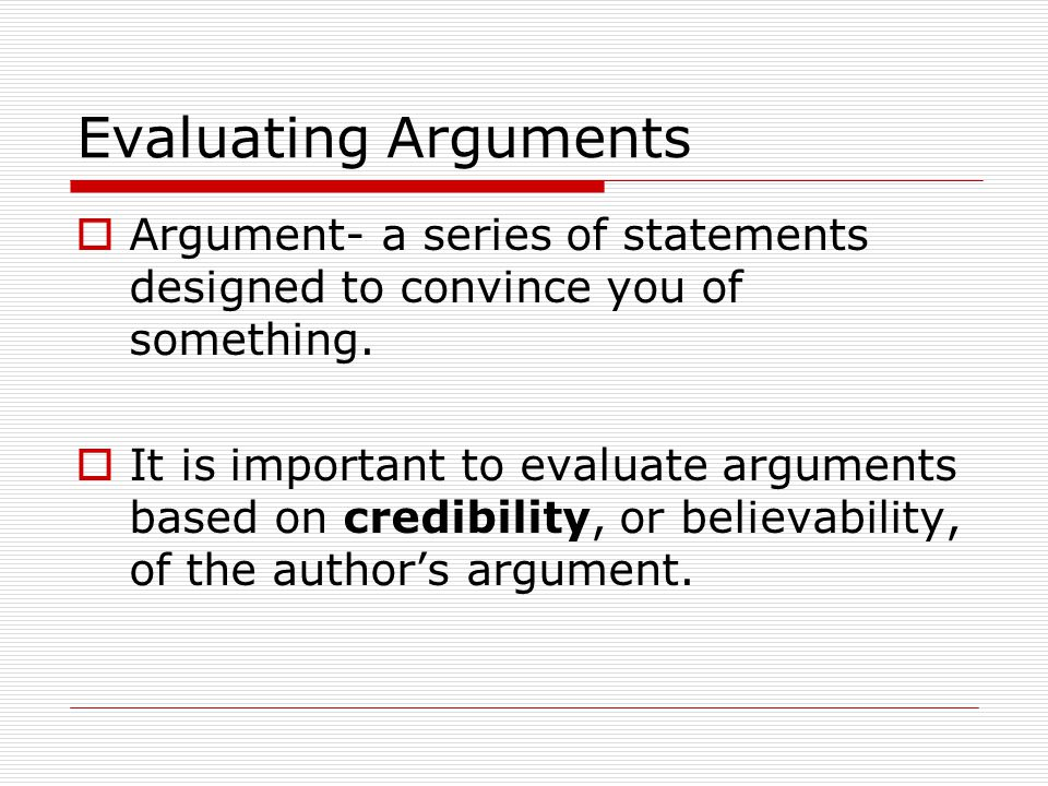 Evaluating Arguments  Argument- a series of statements designed to convince you of something.  It is important to evaluate arguments based on credib