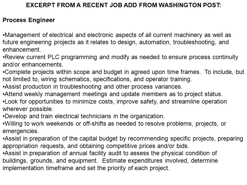 EXCERPT FROM A RECENT JOB ADD FROM WASHINGTON POST: Process Engineer Management of electrical and electronic aspects of all current machinery as well as future engineering projects as it relates to design, automation, troubleshooting, and enhancement.