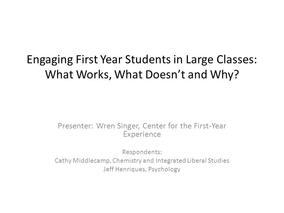 Engaging First Year Students in Large Classes: What Works, What Doesn't and Why.
