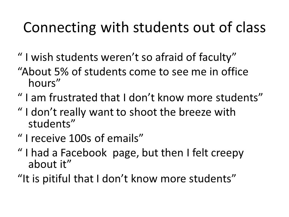 Connecting with students out of class I wish students weren't so afraid of faculty About 5% of students come to see me in office hours I am frustrated that I don't know more students I don't really want to shoot the breeze with students I receive 100s of emails I had a Facebook page, but then I felt creepy about it It is pitiful that I don't know more students