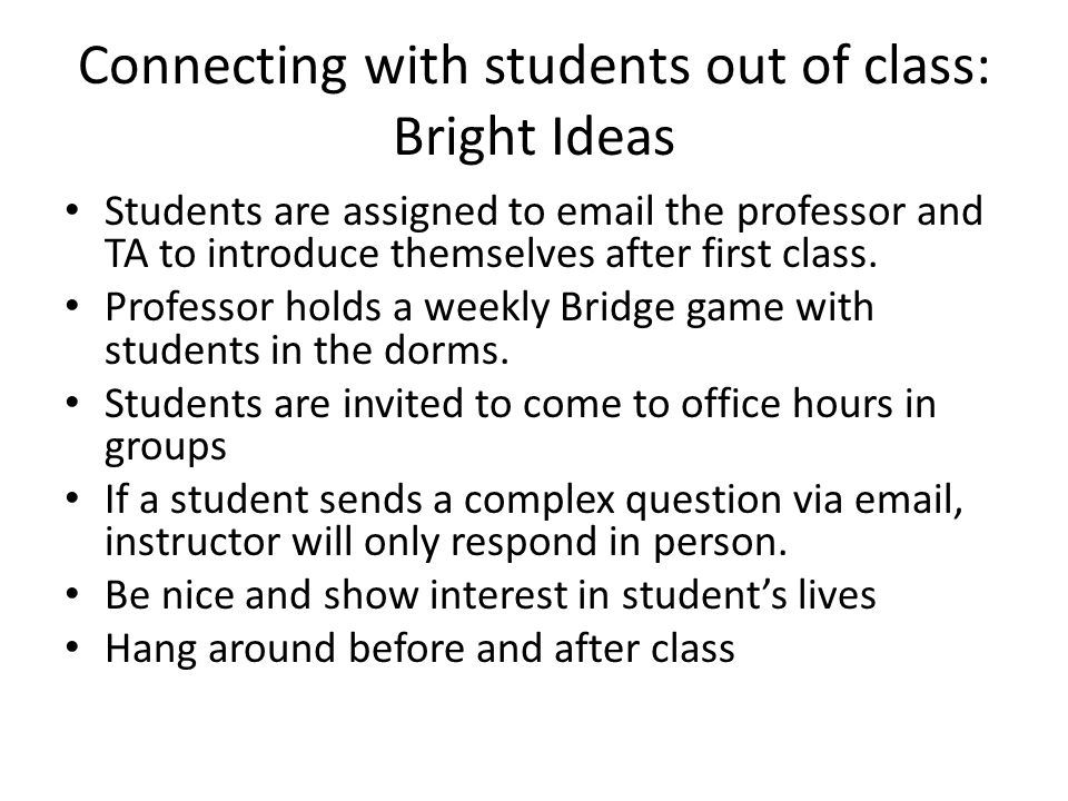 Connecting with students out of class: Bright Ideas Students are assigned to email the professor and TA to introduce themselves after first class.