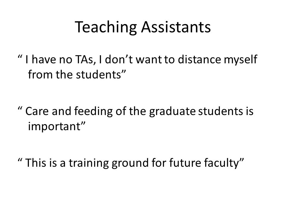 Teaching Assistants I have no TAs, I don't want to distance myself from the students Care and feeding of the graduate students is important This is a training ground for future faculty