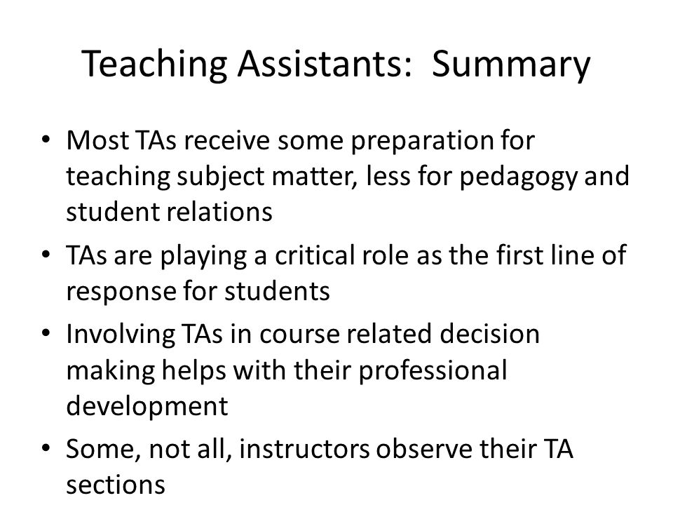 Teaching Assistants: Summary Most TAs receive some preparation for teaching subject matter, less for pedagogy and student relations TAs are playing a critical role as the first line of response for students Involving TAs in course related decision making helps with their professional development Some, not all, instructors observe their TA sections