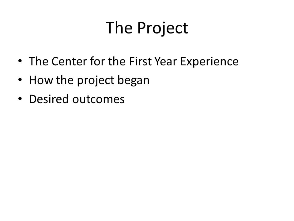 The Project The Center for the First Year Experience How the project began Desired outcomes