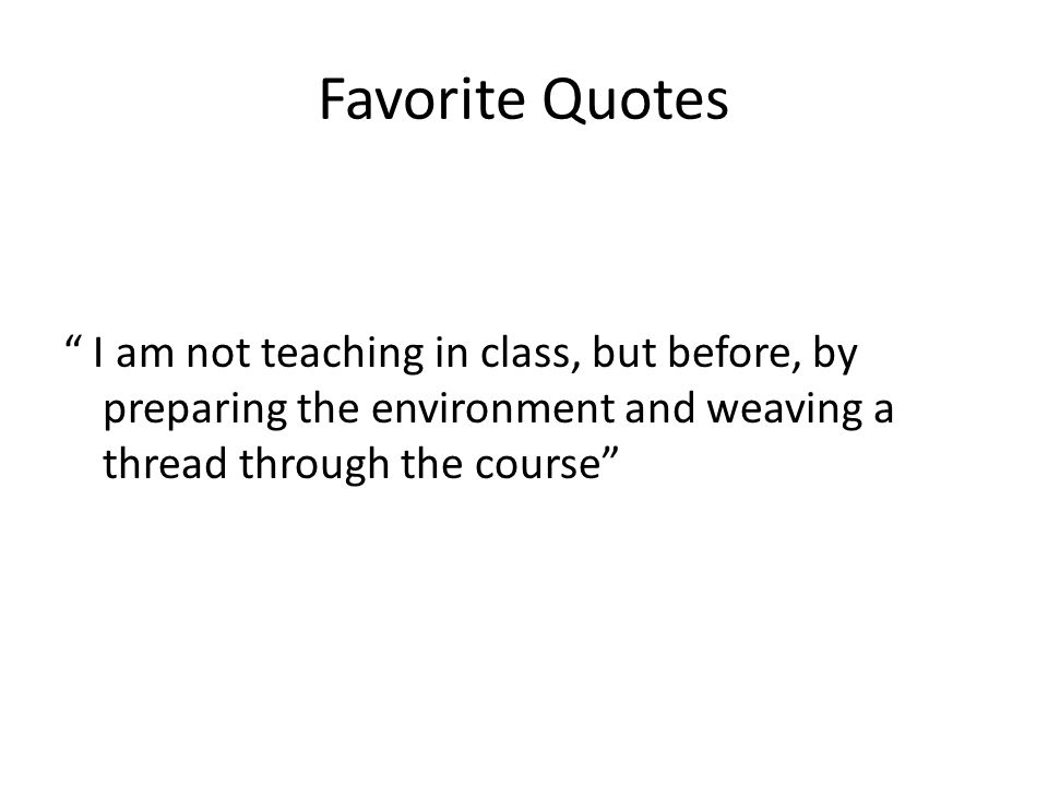 Favorite Quotes I am not teaching in class, but before, by preparing the environment and weaving a thread through the course