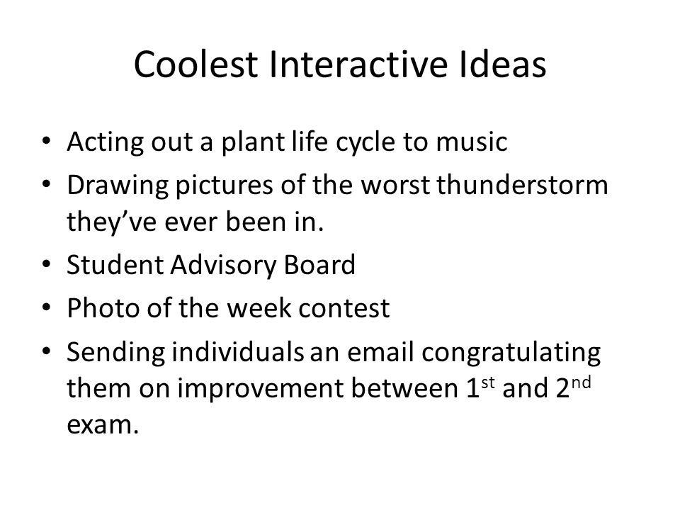 Coolest Interactive Ideas Acting out a plant life cycle to music Drawing pictures of the worst thunderstorm they've ever been in.