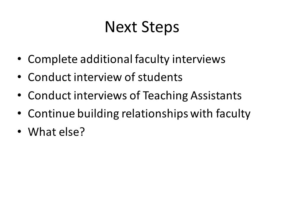 Next Steps Complete additional faculty interviews Conduct interview of students Conduct interviews of Teaching Assistants Continue building relationships with faculty What else