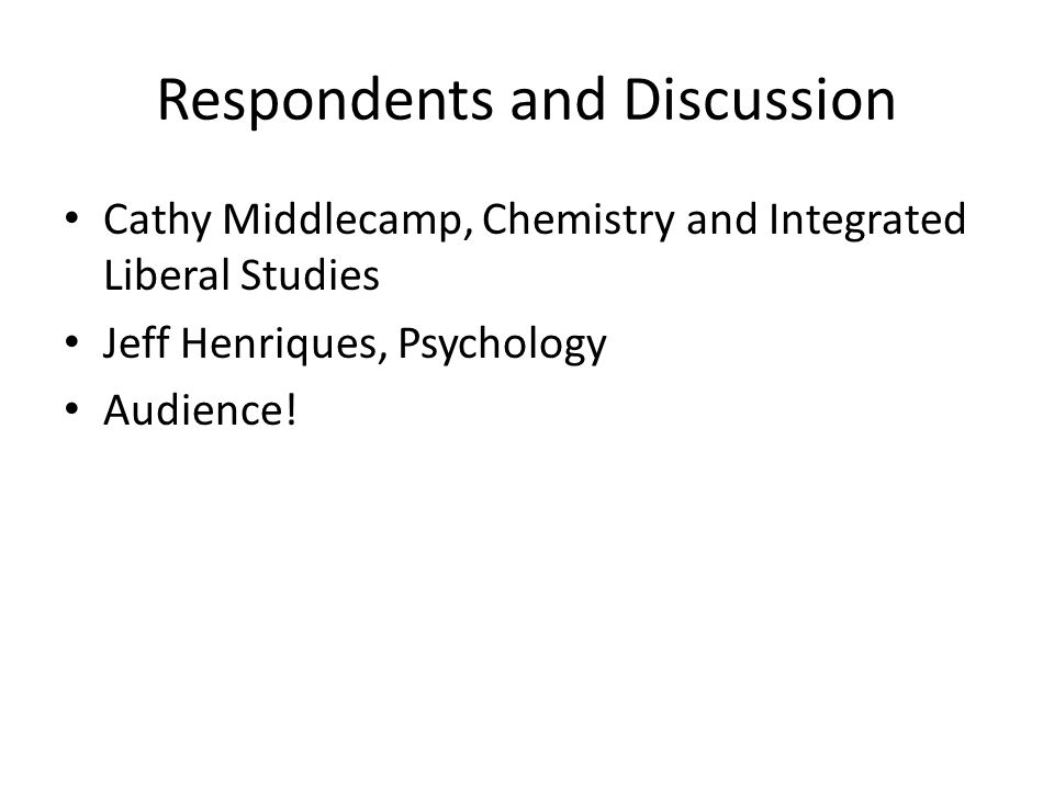 Respondents and Discussion Cathy Middlecamp, Chemistry and Integrated Liberal Studies Jeff Henriques, Psychology Audience!