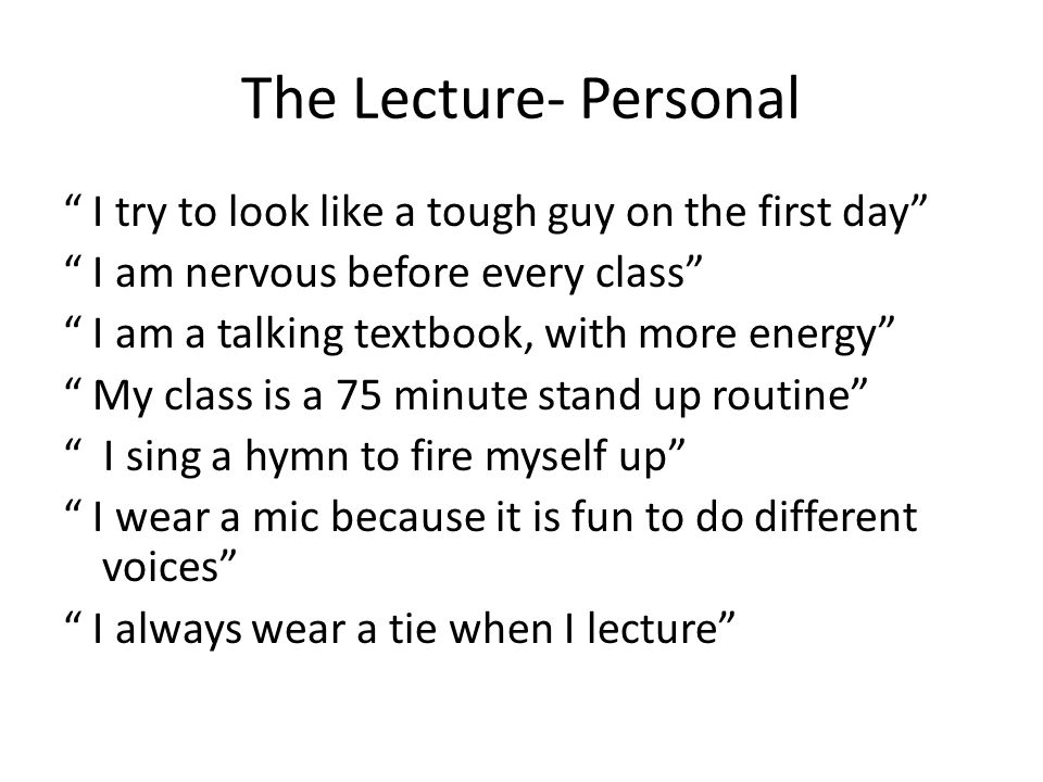 Lecture: Making it personal Sharing personal anecdotes Making fun of self Connecting material to current events Arriving early and chatting with the students Walking around in the aisles Leaving a question box in the back