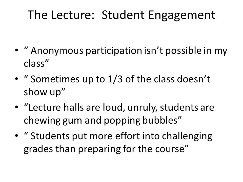 Lecture: Engaging Students Demonstrations Clickers Small group activites Calling on people randomly Working problems Using peer facilitators Bringing students to the board Student Advisory Board Minute papers Anonymous question box Asking questions and waiting for an answer