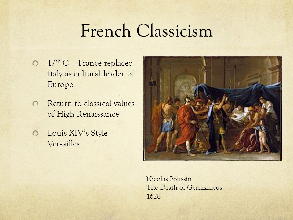 French Classicism 17 th C – France replaced Italy as cultural leader of Europe Return to classical values of High Renaissance Louis XIV's Style – Versailles Nicolas Poussin The Death of Germanicus 1628