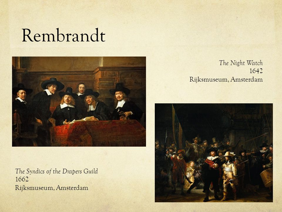 Rembrandt The Syndics of the Drapers Guild 1662 Rijksmuseum, Amsterdam The Night Watch 1642 Rijksmuseum, Amsterdam