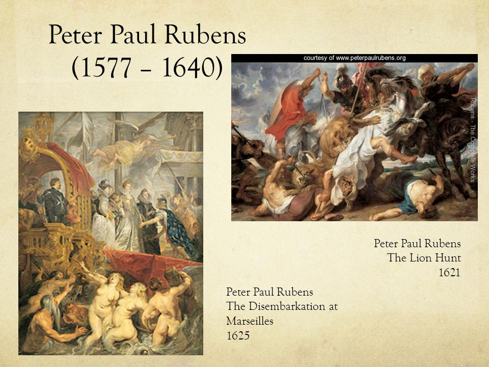 Peter Paul Rubens (1577 – 1640) Peter Paul Rubens The Disembarkation at Marseilles 1625 Peter Paul Rubens The Lion Hunt 1621