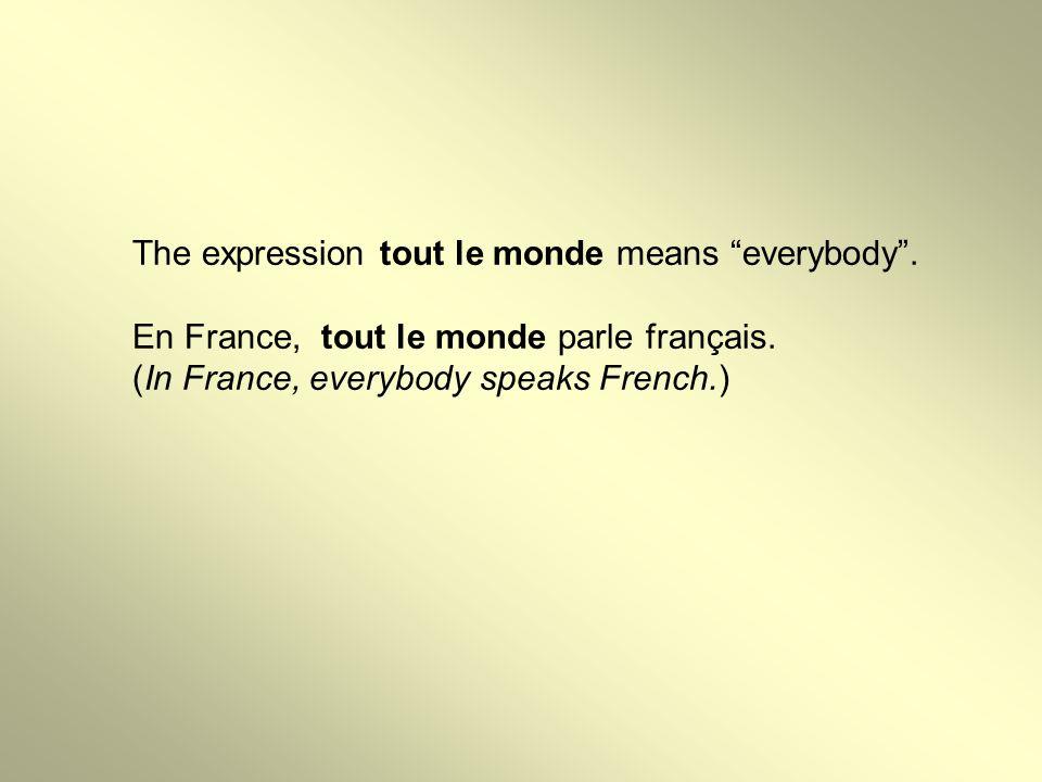 The expression tout le monde means everybody . En France, tout le monde parle français.