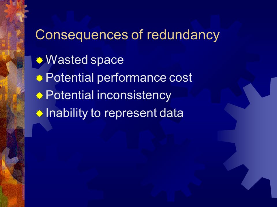 Consequences of redundancy  Wasted space  Potential performance cost  Potential inconsistency  Inability to represent data