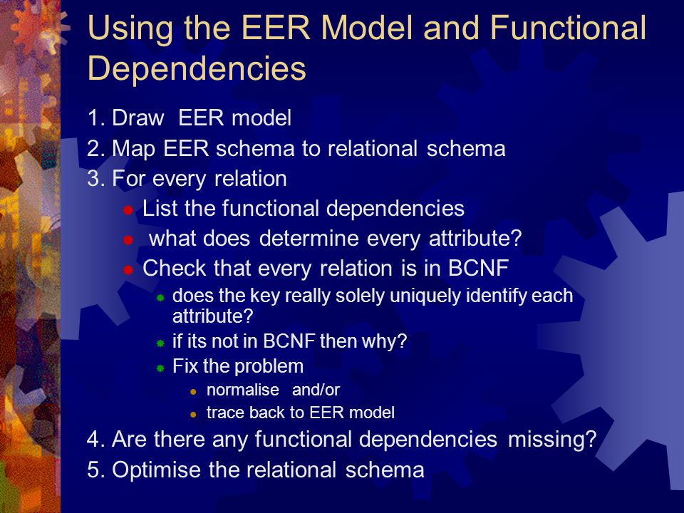 Using the EER Model and Functional Dependencies 1. Draw EER model 2. Map EER schema to relational schema 3. For every relation  List the functional d