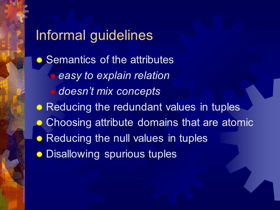 Informal guidelines  Semantics of the attributes  easy to explain relation  doesn't mix concepts  Reducing the redundant values in tuples  Choosi