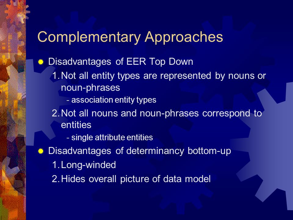 Complementary Approaches  Disadvantages of EER Top Down 1.Not all entity types are represented by nouns or noun-phrases - association entity types 2.