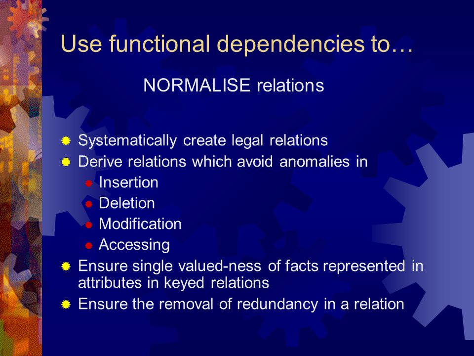 Use functional dependencies to…  Systematically create legal relations  Derive relations which avoid anomalies in  Insertion  Deletion  Modificat