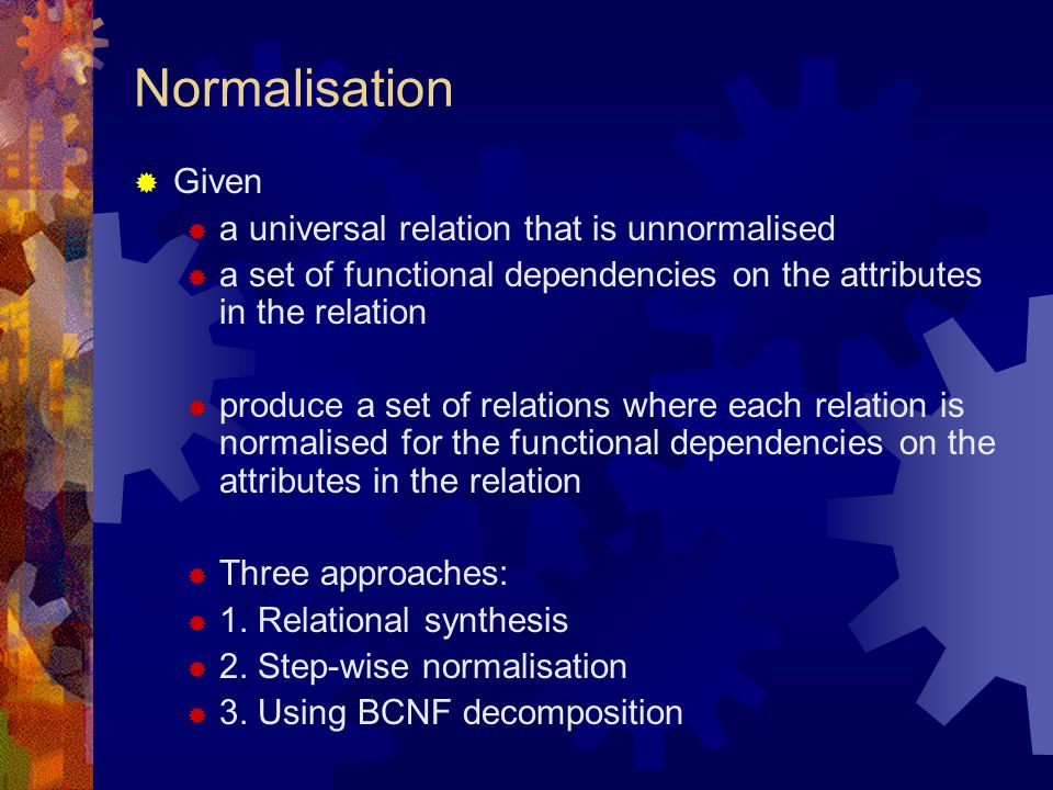 Normalisation  Given  a universal relation that is unnormalised  a set of functional dependencies on the attributes in the relation  produce a set