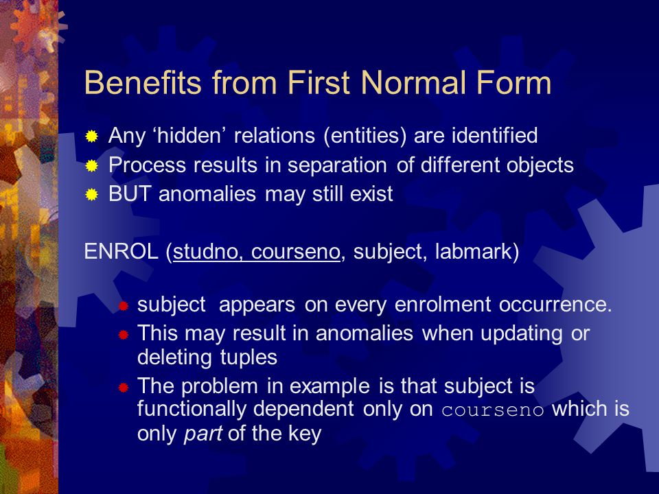 Benefits from First Normal Form  Any 'hidden' relations (entities) are identified  Process results in separation of different objects  BUT anomalie