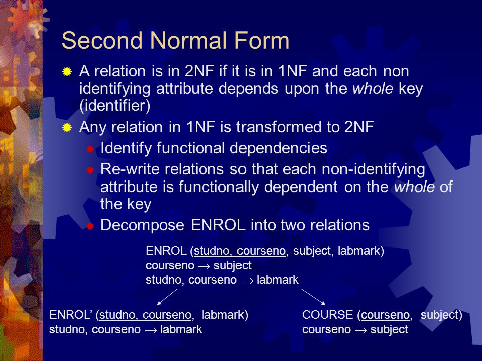 Second Normal Form  A relation is in 2NF if it is in 1NF and each non identifying attribute depends upon the whole key (identifier)  Any relation in