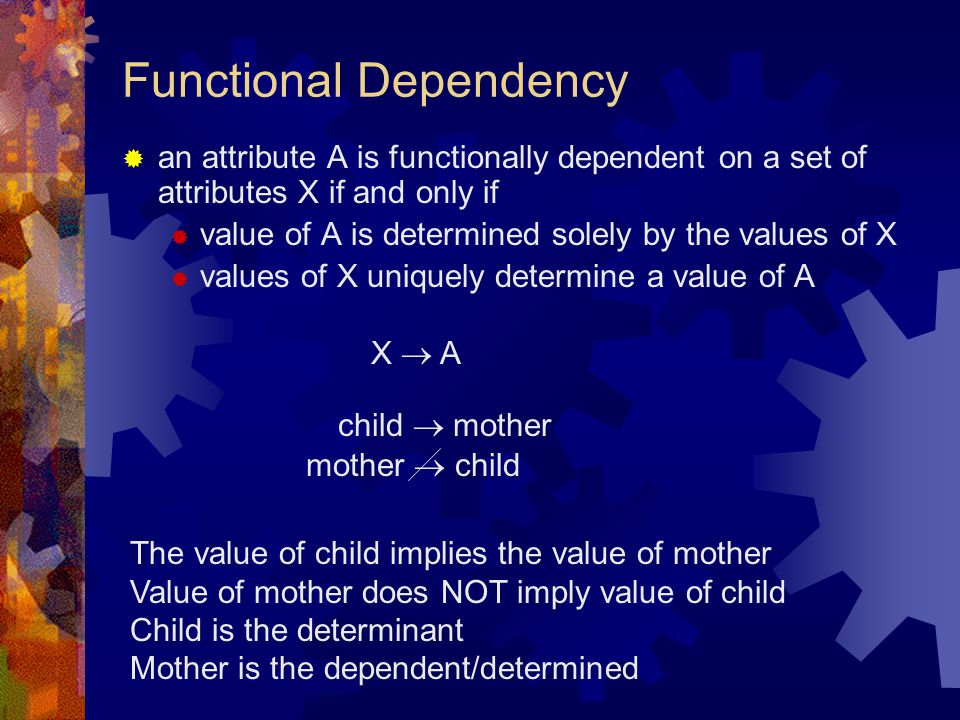 Functional Dependency  an attribute A is functionally dependent on a set of attributes X if and only if  value of A is determined solely by the valu