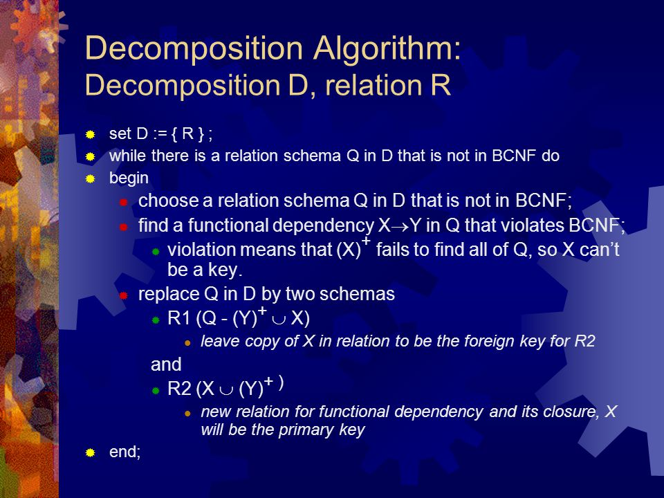 Decomposition Algorithm: Decomposition D, relation R  set D := { R } ;  while there is a relation schema Q in D that is not in BCNF do  begin  cho