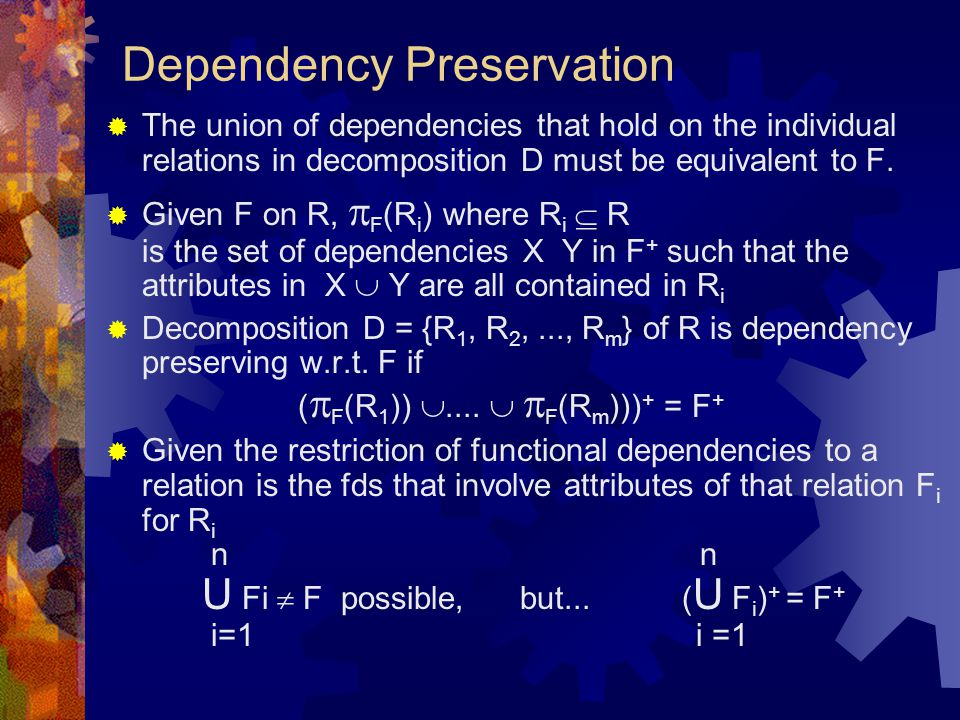 Dependency Preservation  The union of dependencies that hold on the individual relations in decomposition D must be equivalent to F.  Given F on R,