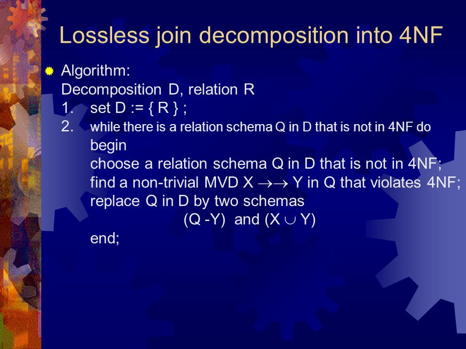 Lossless join decomposition into 4NF  Algorithm: Decomposition D, relation R 1.set D := { R } ; 2. while there is a relation schema Q in D that is no