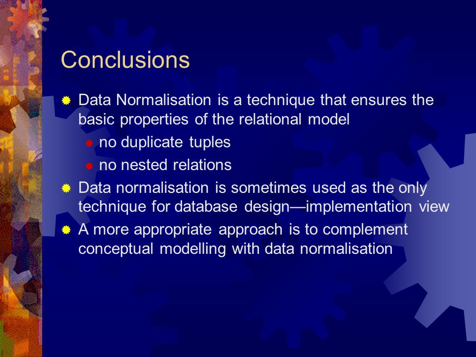 Conclusions  Data Normalisation is a technique that ensures the basic properties of the relational model  no duplicate tuples  no nested relations