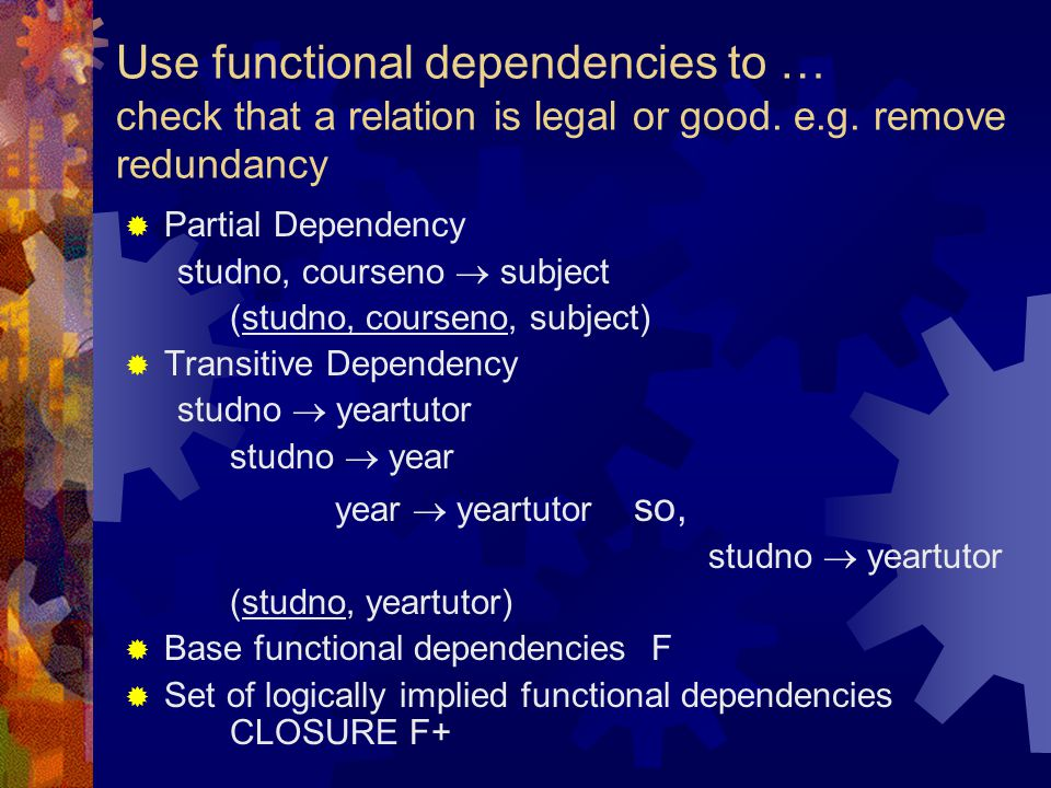 Use functional dependencies to … check that a relation is legal or good. e.g. remove redundancy  Partial Dependency studno, courseno  subject (studn