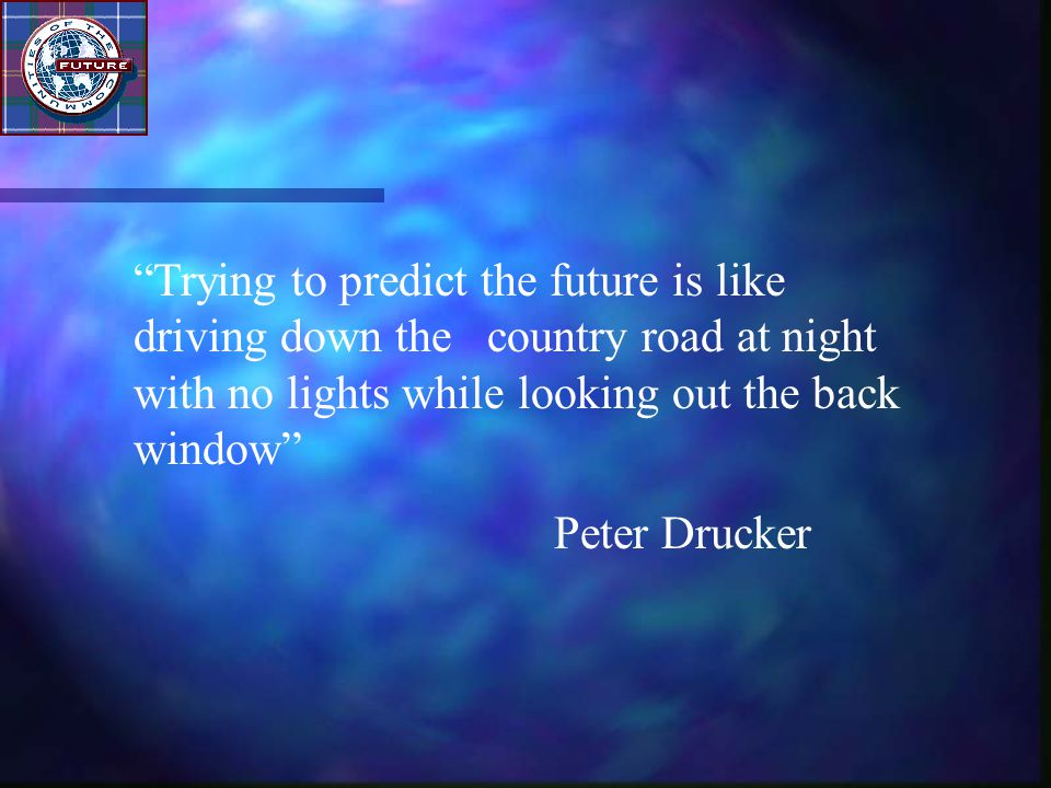 """""""Trying to predict the future is like driving down the country road at night with no lights while looking out the back window"""" Peter Drucker"""