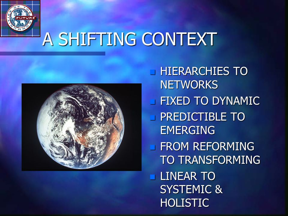 A SHIFTING CONTEXT n HIERARCHIES TO NETWORKS n FIXED TO DYNAMIC n PREDICTIBLE TO EMERGING n FROM REFORMING TO TRANSFORMING n LINEAR TO SYSTEMIC & HOLISTIC