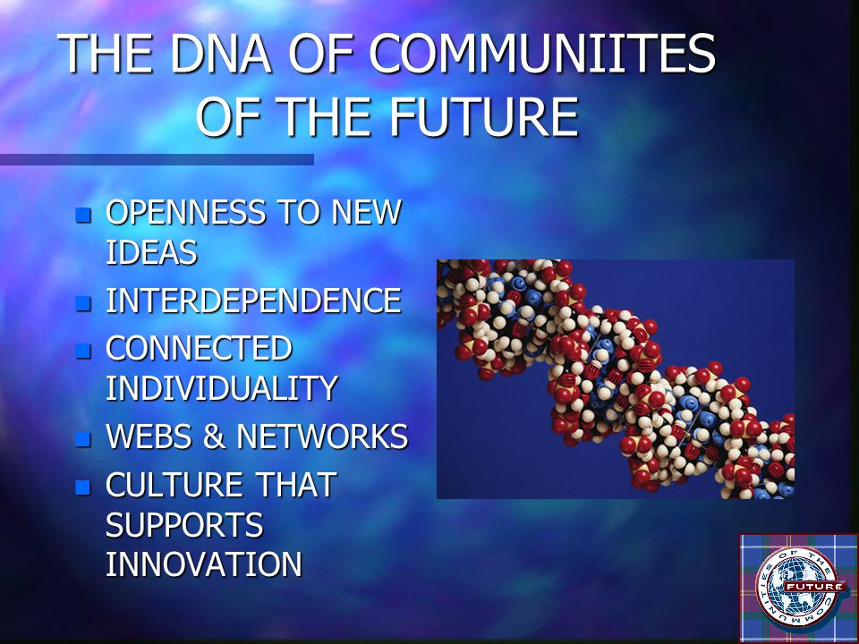 THE DNA OF COMMUNIITES OF THE FUTURE n OPENNESS TO NEW IDEAS n INTERDEPENDENCE n CONNECTED INDIVIDUALITY n WEBS & NETWORKS n CULTURE THAT SUPPORTS INN