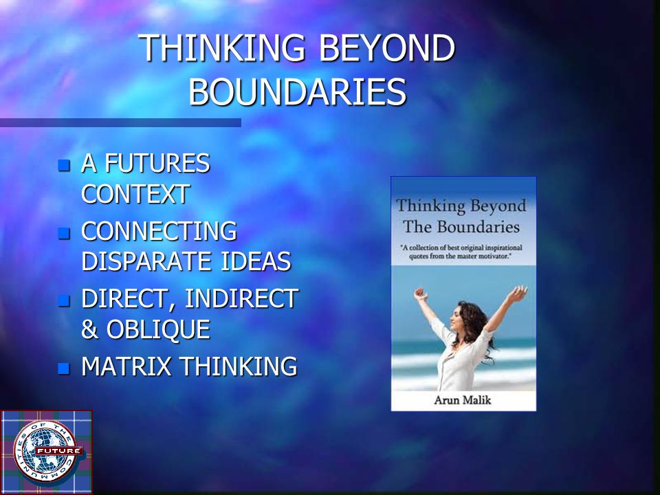 THINKING BEYOND BOUNDARIES n A FUTURES CONTEXT n CONNECTING DISPARATE IDEAS n DIRECT, INDIRECT & OBLIQUE n MATRIX THINKING