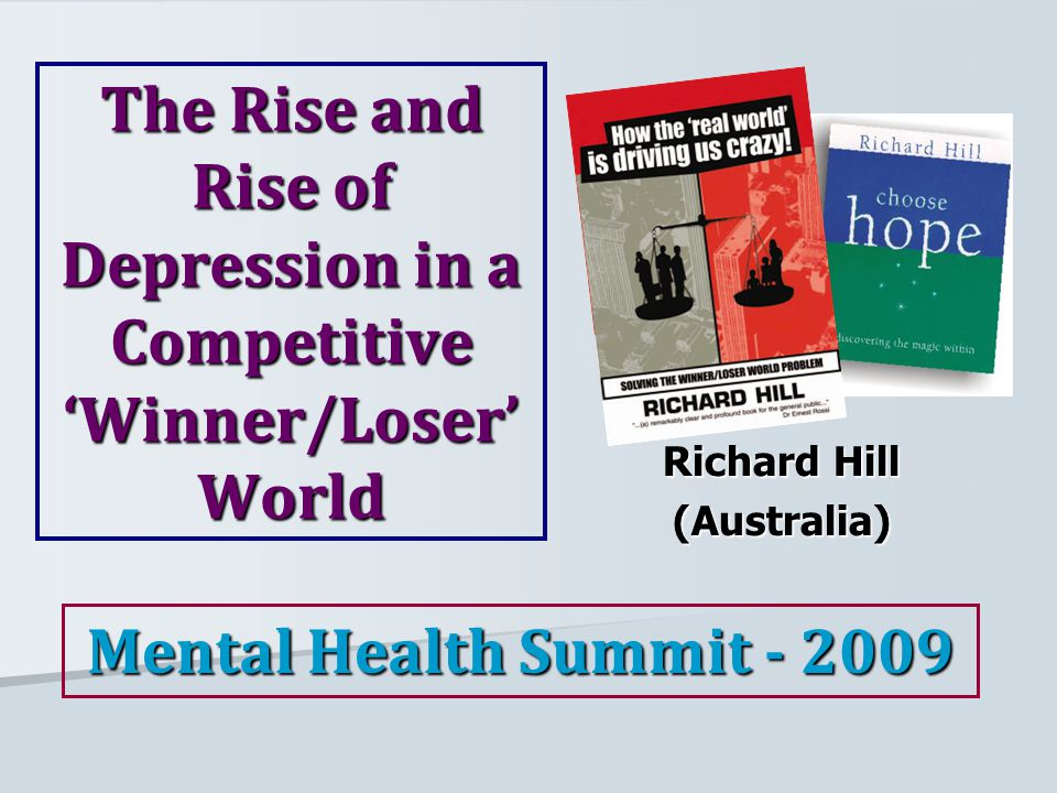 The Rise and Rise of Depression in a Competitive 'Winner/Loser' World Richard Hill (Australia) Mental Health Summit - 2009