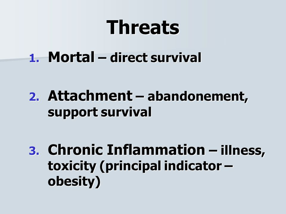 Threats 1. Mortal – direct survival 2. Attachment – abandonement, support survival 3.