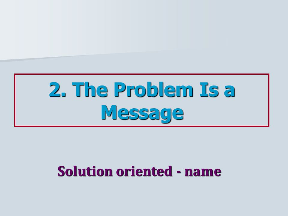 2. The Problem Is a Message Solution oriented - name