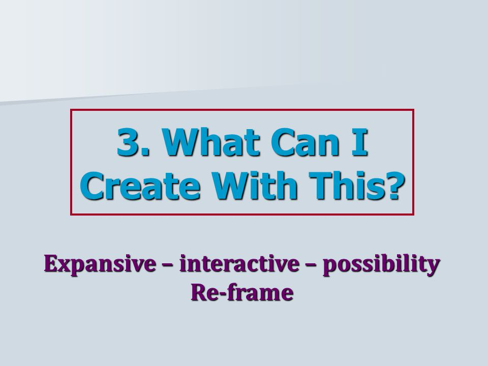 3. What Can I Create With This Expansive – interactive – possibility Re-frame
