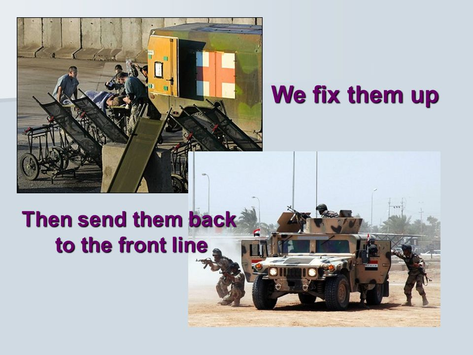 We fix them up Then send them back to the front line
