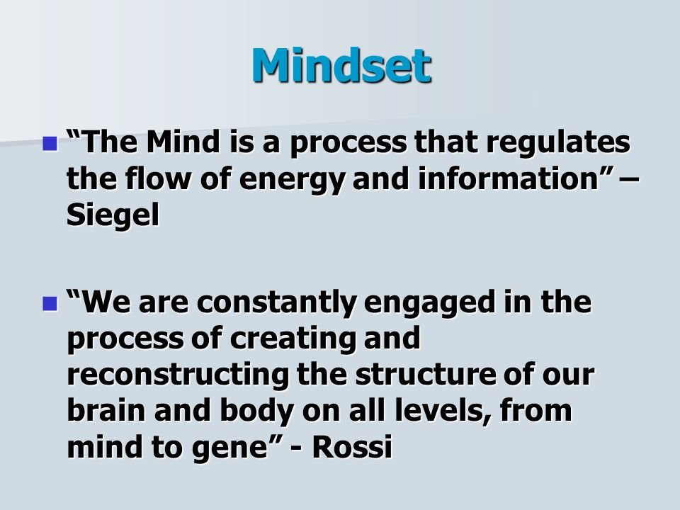 Mindset The Mind is a process that regulates the flow of energy and information – Siegel The Mind is a process that regulates the flow of energy and information – Siegel We are constantly engaged in the process of creating and reconstructing the structure of our brain and body on all levels, from mind to gene - Rossi We are constantly engaged in the process of creating and reconstructing the structure of our brain and body on all levels, from mind to gene - Rossi