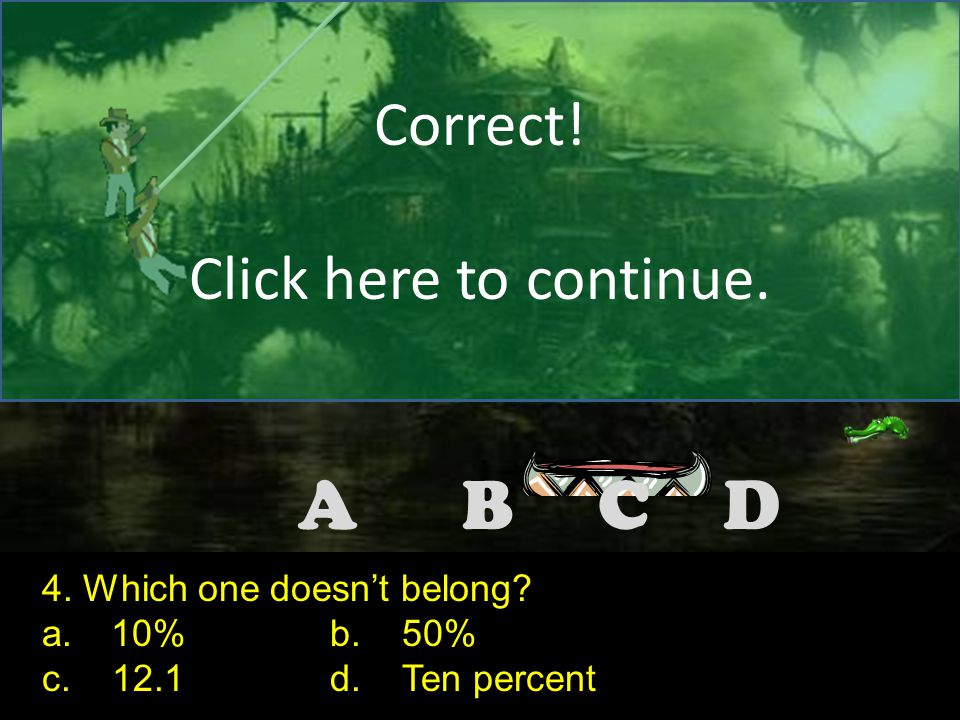 DCBA Correct! Click here to continue. 3. Which one doesn't belong? a. midpointb. mean c. mediand. mode Note to the teacher: Make the correct answer fo