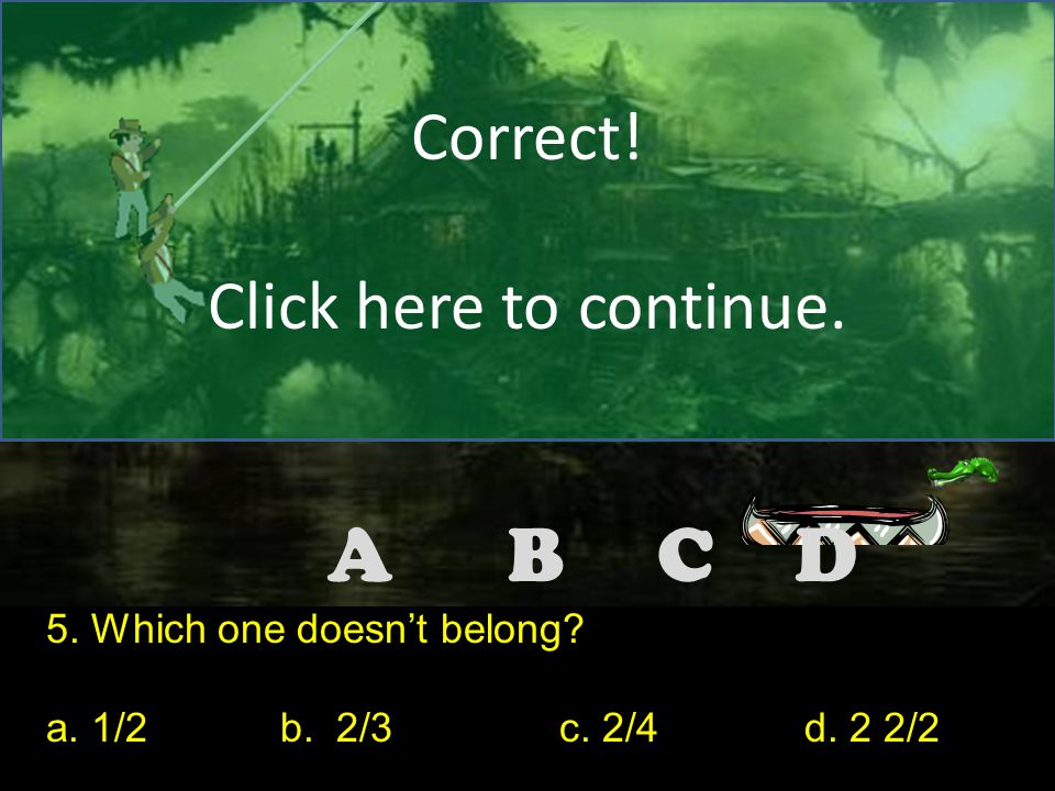 DCBA Correct! Click here to continue. 4. Which one doesn't belong? a. 10%b. 50% c. 12.1d. Ten percent Note to the teacher: Make the correct answer for