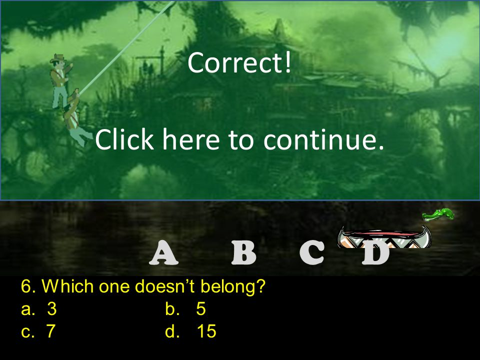DCBA Correct! Click here to continue. 5. Which one doesn't belong? a. 1/2 b. 2/3 c. 2/4 d. 2 2/2 Note to the teacher: Make the correct answer for this
