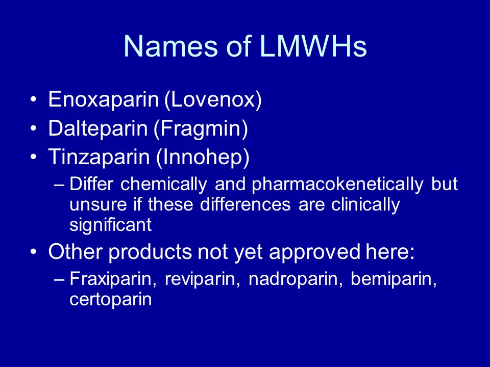 Names of LMWHs Enoxaparin (Lovenox) Dalteparin (Fragmin) Tinzaparin (Innohep) –Differ chemically and pharmacokenetically but unsure if these differences are clinically significant Other products not yet approved here: –Fraxiparin, reviparin, nadroparin, bemiparin, certoparin